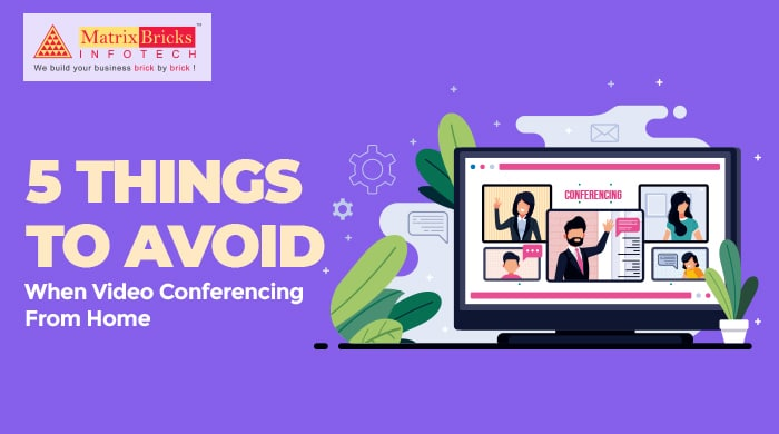 5 Things to Avoid When Video Conferencing From Home